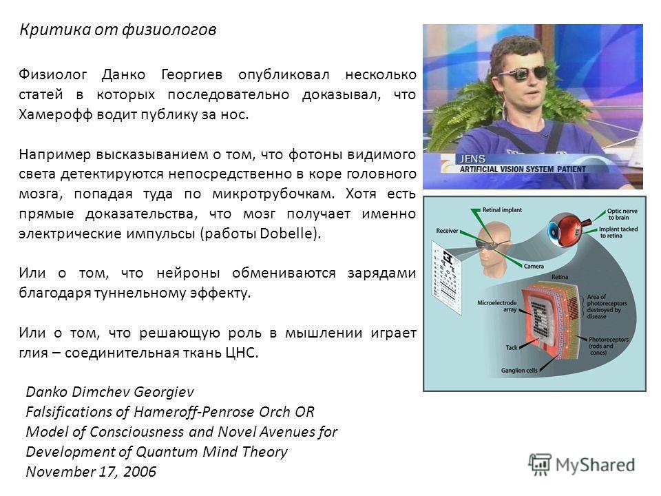 Физиолог Данко Георгиев опубликовал несколько статей в которых последовательно доказывал, что Хамерофф водит публику за нос. Например высказыванием о том, что фотоны видимого света детектируются непосредственно в коре головного мозга, попадая туда по