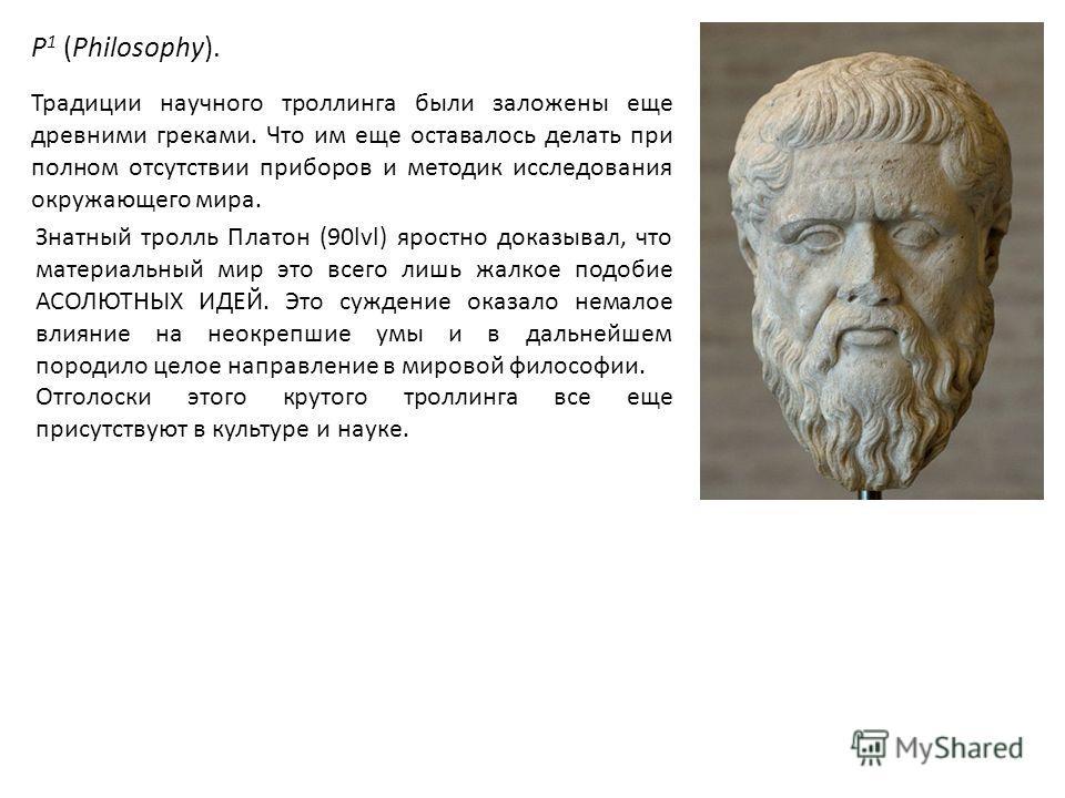 P 1 (Philosophy). Традиции научного троллинга были заложены еще древними греками. Что им еще оставалось делать при полном отсутствии приборов и методик исследования окружающего мира. Знатный тролль Платон (90lvl) яростно доказывал, что материальный м