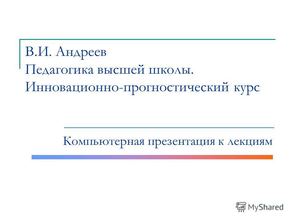 В.И. Андреев Педагогика высшей школы. Инновационно-прогностический курс Компьютерная презентация к лекциям