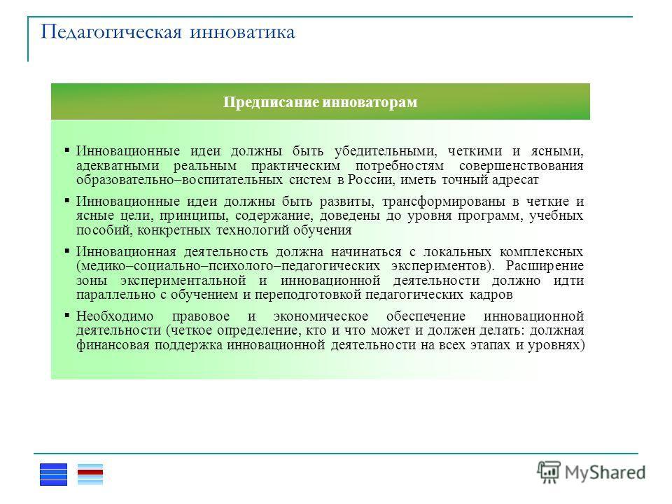Педагогическая инноватика Инновационные идеи должны быть убедительными, четкими и ясными, адекватными реальным практическим потребностям совершенствования образовательно–воспитательных систем в России, иметь точный адресат Инновационные идеи должны б