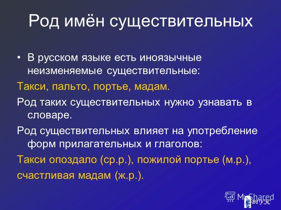 Род имён существительных В русском языке есть иноязычные неизменяемые существительные: Такси, пальто, портье, мадам. Род таких существительных нужно узнавать в словаре. Род существительных влияет на употребление форм прилагательных и глаголов: Такси