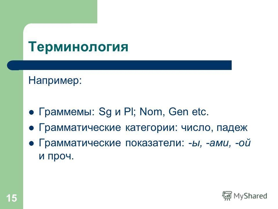 15 Терминология Например: Граммемы: Sg и Pl; Nom, Gen etc. Грамматические категории: число, падеж Грамматические показатели: -ы, -ами, -ой и проч.