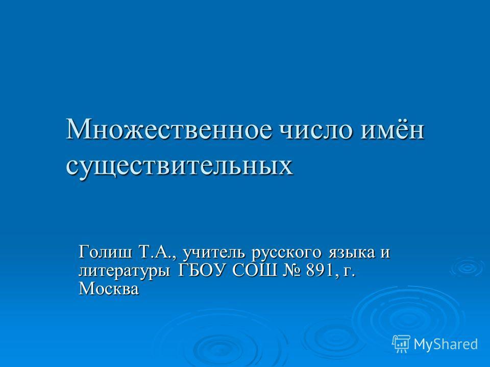 Множественное число имён существительных Голиш Т.А., учитель русского языка и литературы ГБОУ СОШ 891, г. Москва