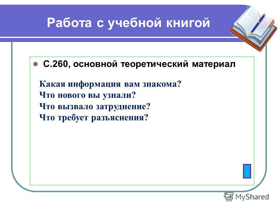 Работа с учебной книгой С.260, основной теоретический материал Какая информация вам знакома? Что нового вы узнали? Что вызвало затруднение? Что требует разъяснения?