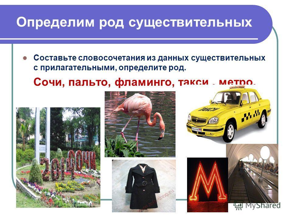 Определим род существительных Составьте словосочетания из данных существительных с прилагательными, определите род. Сочи, пальто, фламинго, такси, метро.