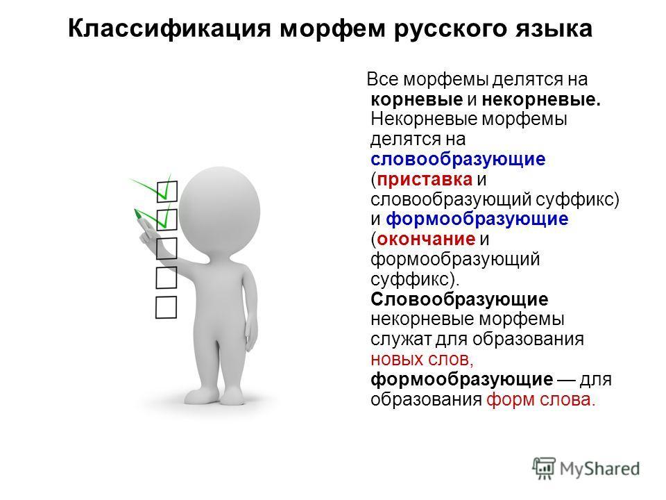 Классификация морфем русского языка Все морфемы делятся на корневые и некорневые. Некорневые морфемы делятся на словообразующие (приставка и словообразующий суффикс) и формообразующие (окончание и формообразующий суффикс). Словообразующие некорневые