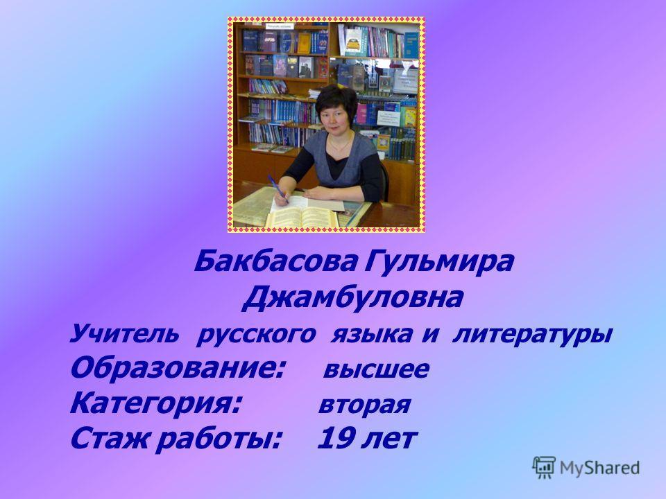 Бакбасова Гульмира Джамбуловна Учитель русского языка и литературы Образование: высшее Категория: вторая Стаж работы: 19 лет