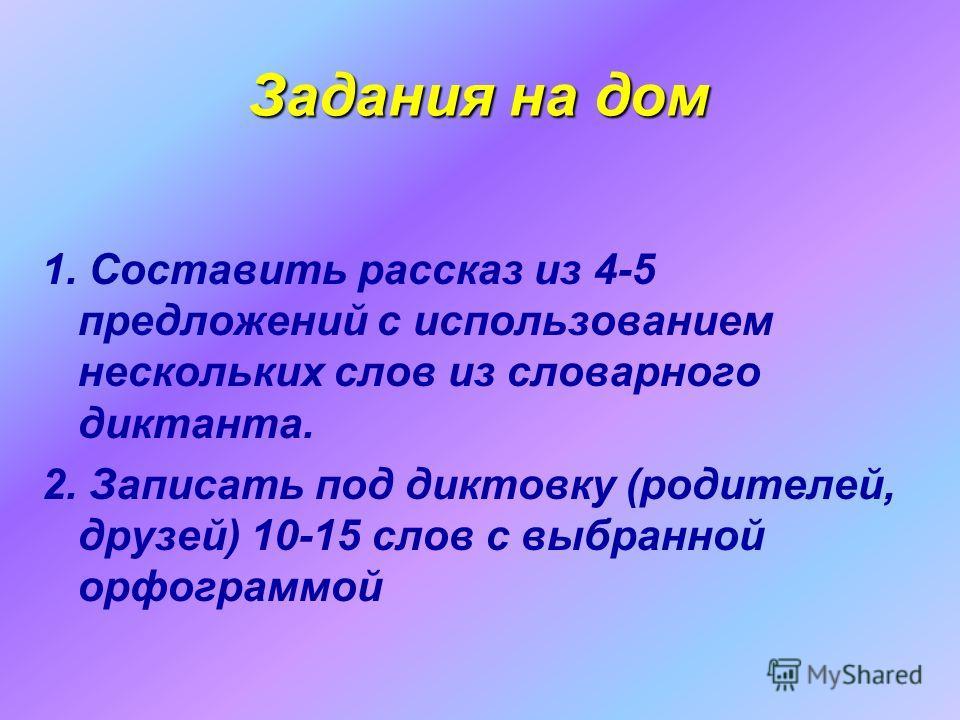 Задания на дом 1. Составить рассказ из 4-5 предложений с использованием нескольких слов из словарного диктанта. 2. Записать под диктовку (родителей, друзей) 10-15 слов с выбранной орфограммой