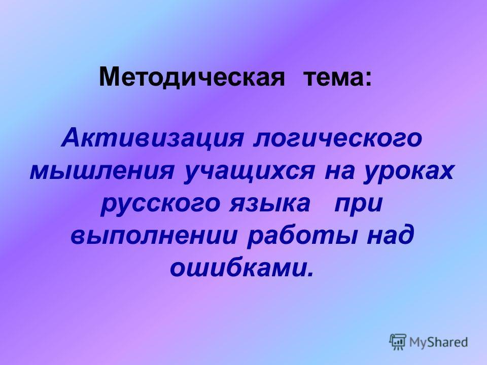 Активизация логического мышления учащихся на уроках русского языка при выполнении работы над ошибками. Методическая тема: