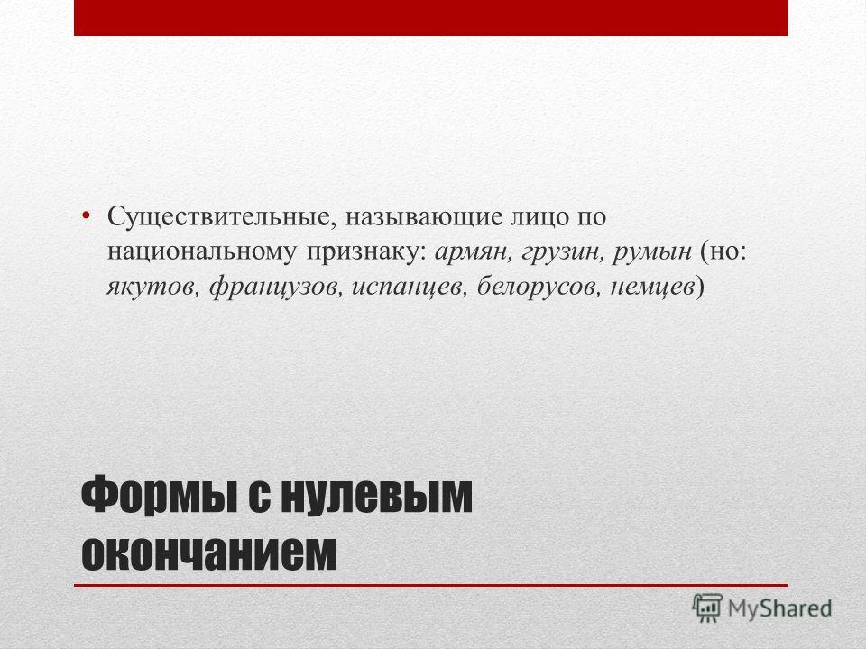Существительные, называющие лицо по национальному признаку: армян, грузин, румын (но: якутов, французов, испанцев, белорусов, немцев)