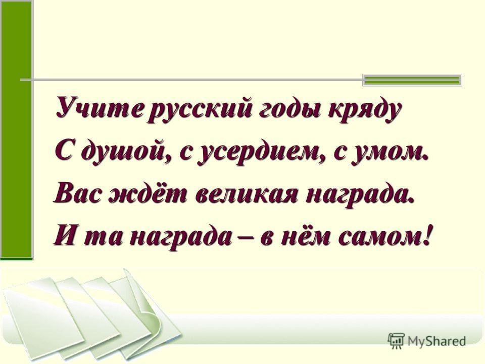Учите русский годы кряду С душой, с усердием, с умом. Вас ждёт великая награда. И та награда – в нём самом!