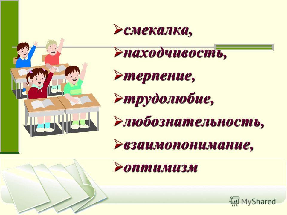 смекалка, смекалка, находчивость, находчивость, терпение, терпение, трудолюбие, трудолюбие, любознательность, любознательность, взаимопонимание, взаимопонимание, оптимизм оптимизм