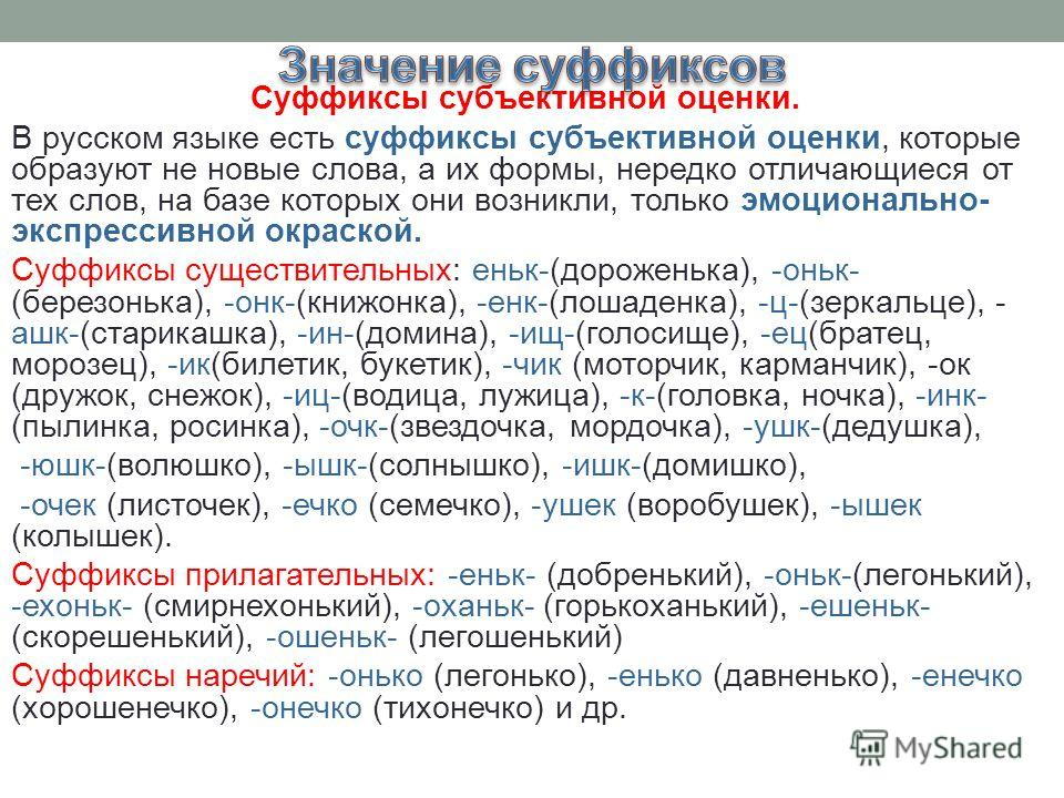 Суффиксы субъективной оценки. В русском языке есть суффиксы субъективной оценки, которые образуют не новые слова, а их формы, нередко отличающиеся от тех слов, на базе которых они возникли, только эмоционально- экспрессивной окраской. Суффиксы сущест