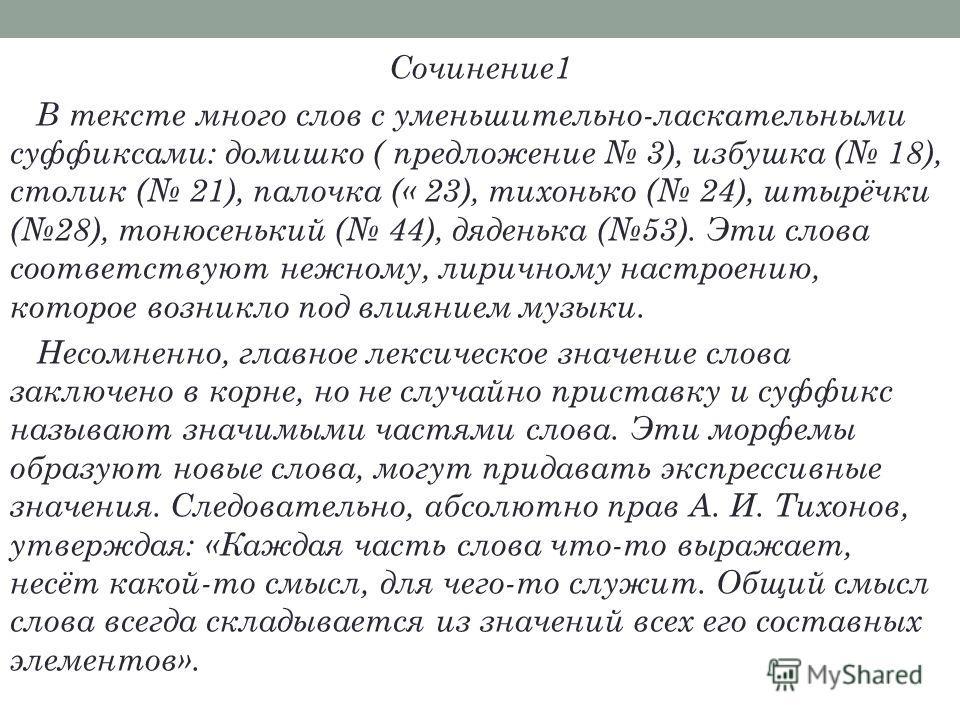 Сочинение 1 В тексте много слов с уменьшительно-ласкательными суффиксами: домишко ( предложение 3), избушка ( 18), столик ( 21), палочка (« 23), тихонько ( 24), штырёчки (28), тонюсенький ( 44), дяденька (53). Эти слова соответствуют нежному, лирично