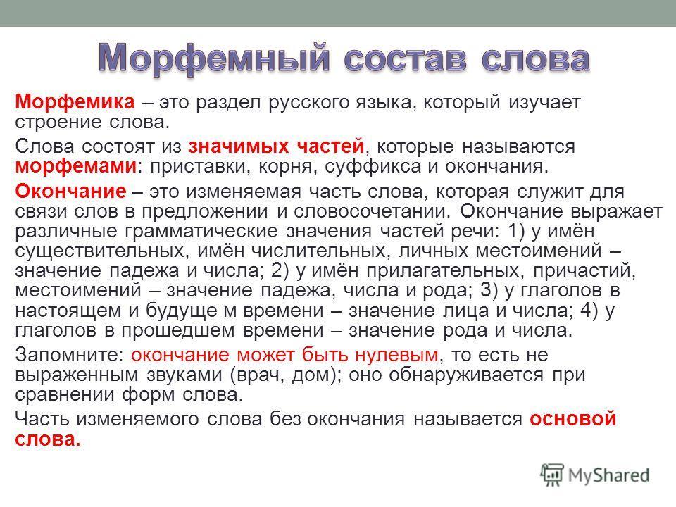 Морфемика – это раздел русского языка, который изучает строение слова. Слова состоят из значимых частей, которые называются морфемами: приставки, корня, суффикса и окончания. Окончание – это изменяемая часть слова, которая служит для связи слов в пре