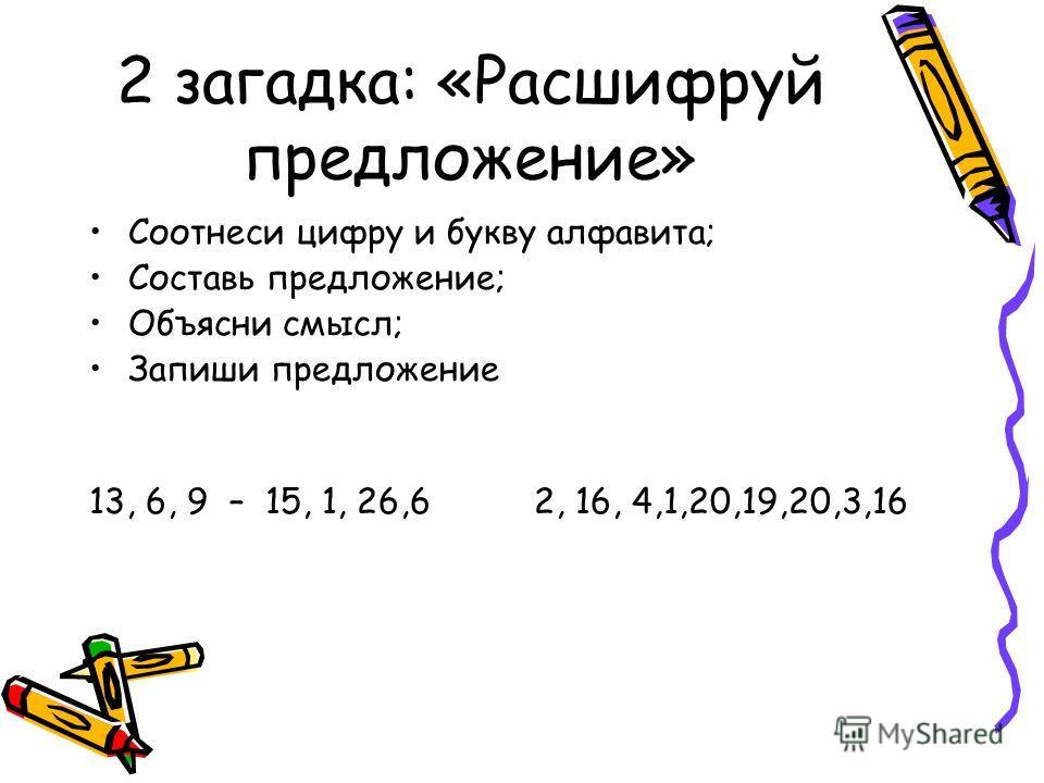 2 загадка: «Расшифруй предложение» Соотнеси цифру и букву алфавита; Составь предложение; Объясни смысл; Запиши предложение 13, 6, 9 – 15, 1, 26,6 2, 16, 4,1,20,19,20,3,16