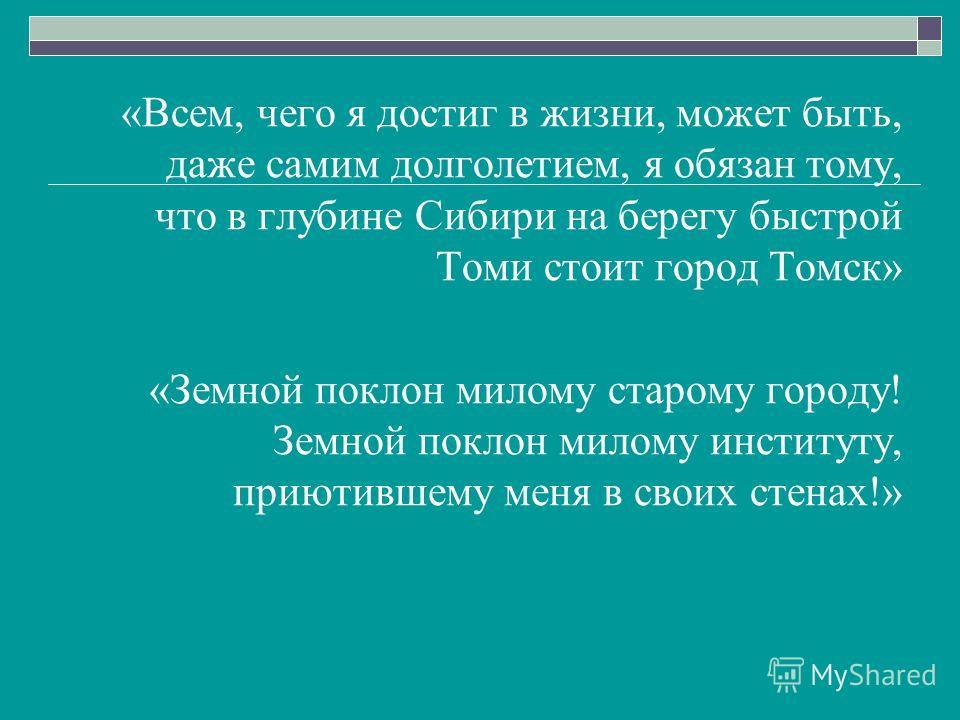 «Всем, чего я достиг в жизни, может быть, даже самим долголетием, я обязан тому, что в глубине Сибири на берегу быстрой Томи стоит город Томск» «Земной поклон милому старому городу! Земной поклон милому институту, приютившему меня в своих стенах!»