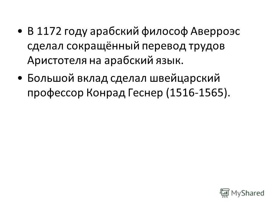 В 1172 году арабский философ Аверроэс сделал сокращённый перевод трудов Аристотеля на арабский язык. Большой вклад сделал швейцарский профессор Конрад Геснер (1516-1565).