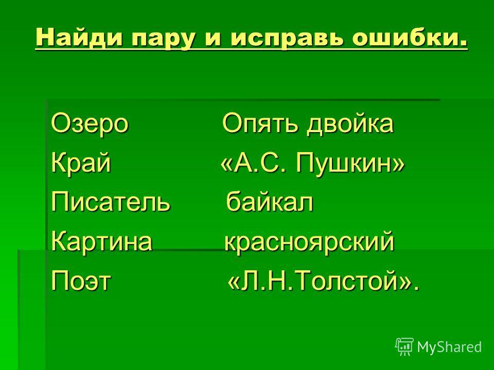 Найди пару и исправь ошибки. Озеро Опять двойка Край «А.С. Пушкин» Писатель байкал Картина красноярский Поэт «Л.Н.Толстой».