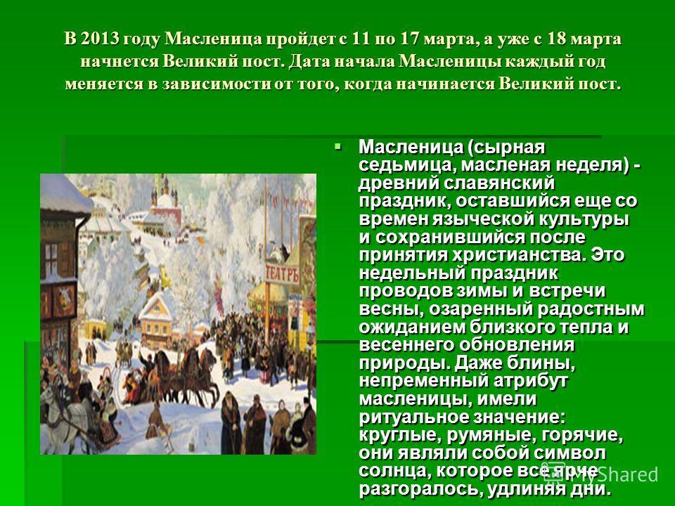 В 2013 году Масленица пройдет с 11 по 17 марта, а уже с 18 марта начнется Великий пост. Дата начала Масленицы каждый год меняется в зависимости от того, когда начинается Великий пост. Масленица (сырная седьмица, масленая неделя) - древний славянский