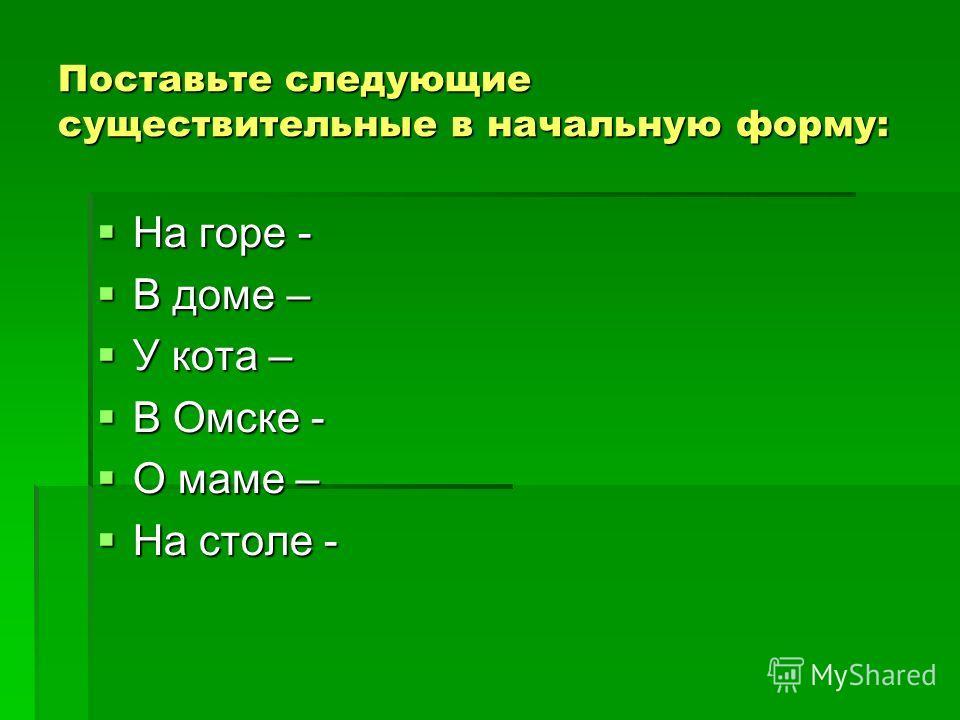 Поставьте следующие существительные в начальную форму: На горе - На горе - В доме – В доме – У кота – У кота – В Омске - В Омске - О маме – О маме – На столе - На столе -
