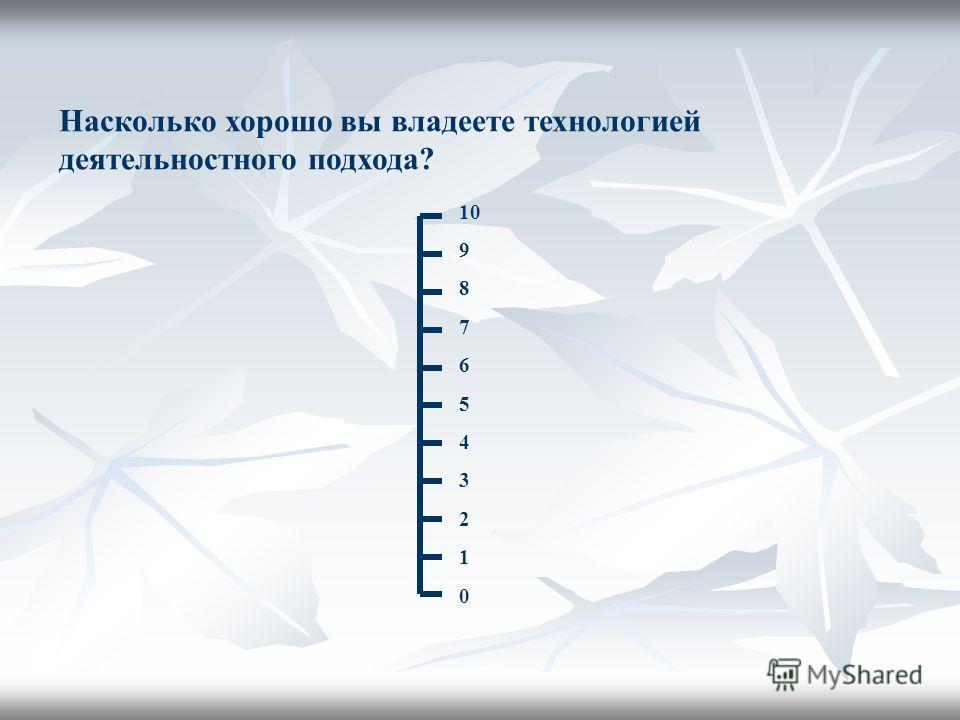 Насколько хорошо вы владеете технологией деятельностного подхода? 10 9 8 7 6 5 4 3 2 1 0