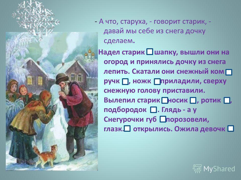 - А что, старуха, - говорит старик, - давай мы себе из снега дочку сделаем. Надел старик шапку, вышли они на огород и принялись дочку из снега лепить. Скатали они снежный ком, ручк, ножк,приладили, сверху снежную голову приставили. Вылепил старик нос