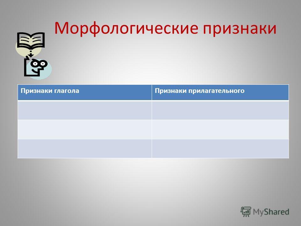 Морфологические признаки Признаки глагола Признаки прилагательного