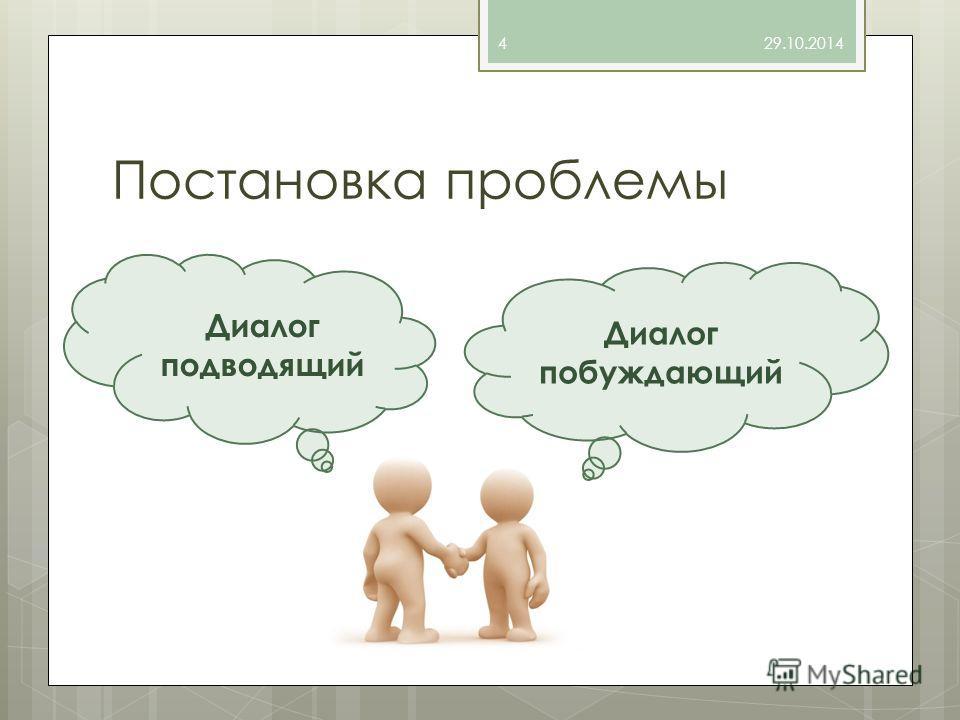 Постановка проблемы 29.10.20144 Диалог побуждающий Диалог подводящий