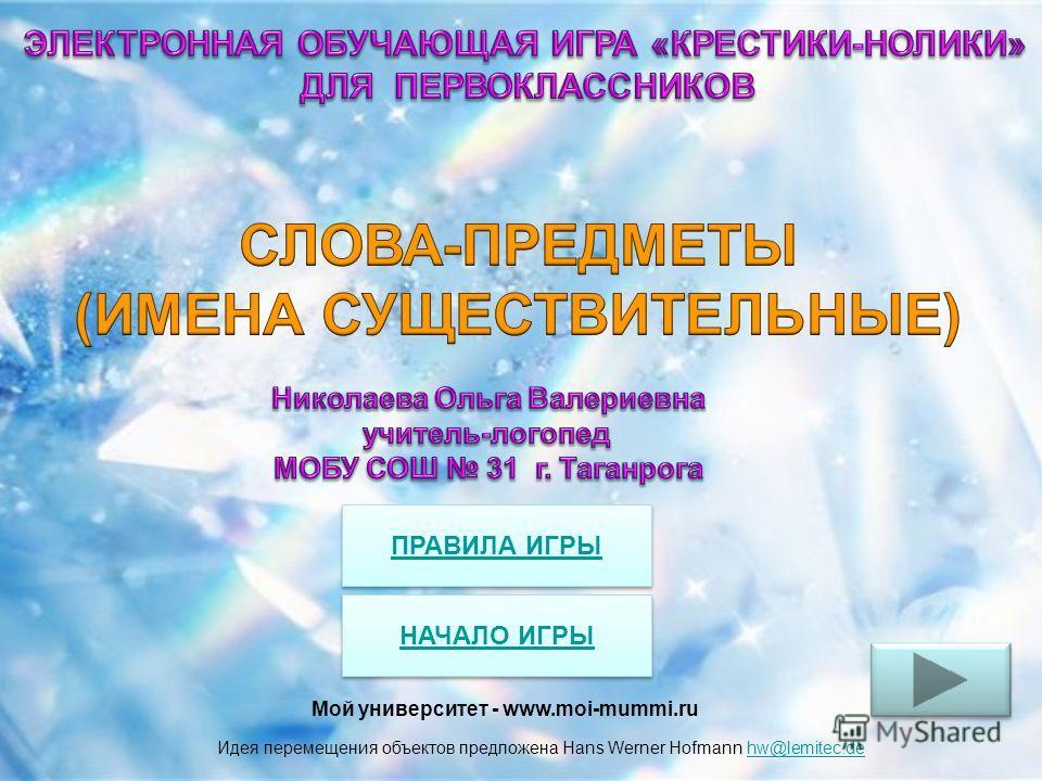 Идея перемещения объектов предложена Hans Werner Hofmann hw@lemitec.dehw@lemitec.de ПРАВИЛА ИГРЫ НАЧАЛО ИГРЫ Мой университет - www.moi-mummi.ru