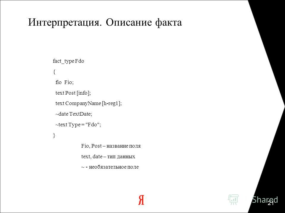 21 Интерпретация. Описание факта fact_type Fdo { fio Fio; text Post [info]; text CompanyName [h-reg1]; ~date TextDate; ~text Type = Fdo; } Fio, Post – название поля text, date – тип данных ~ - необязательное поле