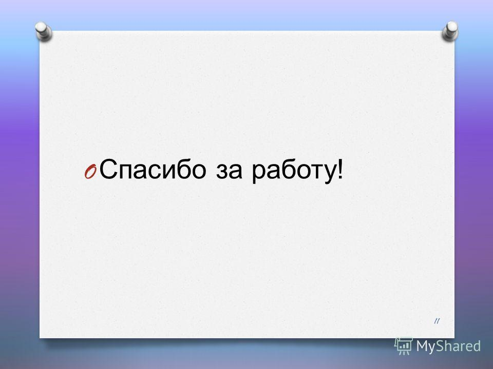 O Спасибо за работу ! 11