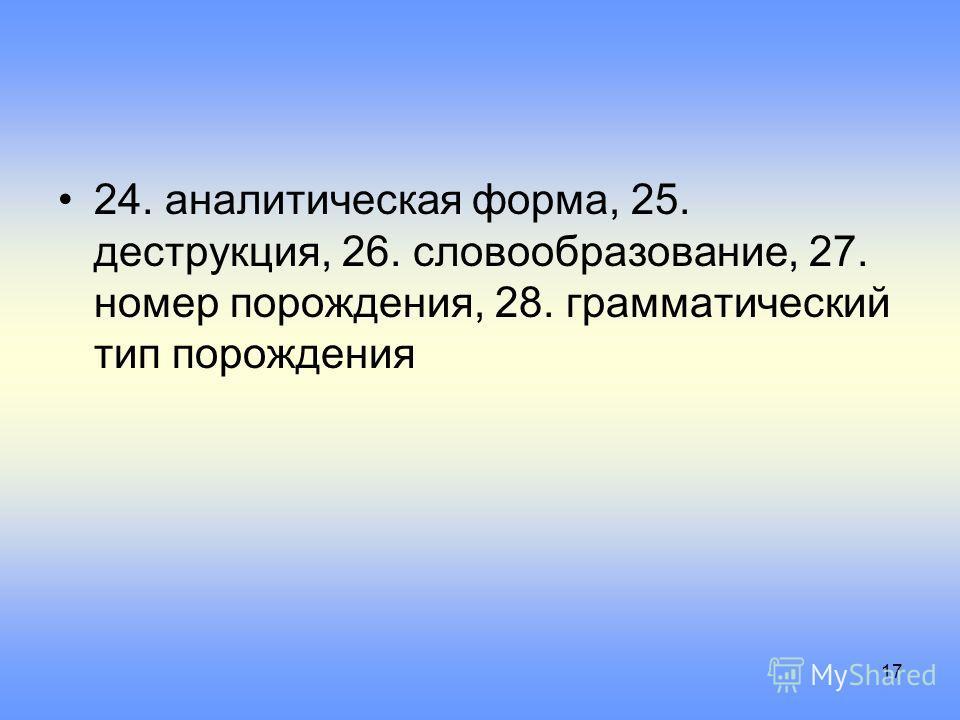 24. аналитическая форма, 25. деструкция, 26. словообразование, 27. номер порождения, 28. грамматический тип порождения 17