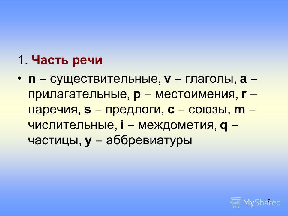 1. Часть речи n существительные, v глаголы, a прилагательные, p местоимения, r – наречия, s предлоги, c союзы, m числительные, i междометия, q частицы, y аббревиатуры 18
