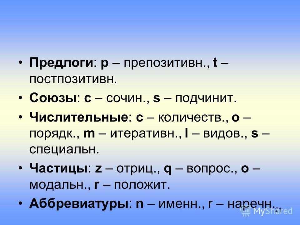 Предлоги: p – препозитивн., t – постпозитивн. Союзы: c – сочин., s – подчинит. Числительные: c – количеств., o – порядк., m – итеративн., l – видов., s – специальн. Частицы: z – отриц., q – вопрос., o – модальн., r – положит. Аббревиатуры: n – именн.