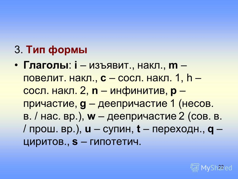 3. Тип формы Глаголы: i – изъявит., накл., m – повелит. накл., c – сосл. накл. 1, h – сосл. накл. 2, n – инфинитив, p – причастие, g – деепричастие 1 (несов. в. / нас. вр.), w – деепричастие 2 (сов. в. / прош. вр.), u – супин, t – переходн., q – цири