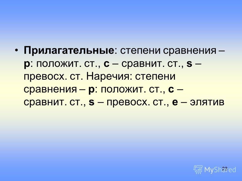 Прилагательные: степени сравнения – p: положит. ст., c – сравнит. ст., s – превосх. ст. Наречия: степени сравнения – p: положит. ст., c – сравнит. ст., s – превосх. ст., e – элятив 23