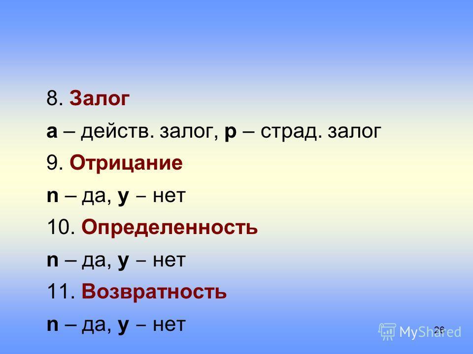 8. Залог a – действ. залог, p – страд. залог 9. Отрицание n – да, y нет 10. Определенность n – да, y нет 11. Возвратность n – да, y нет 26