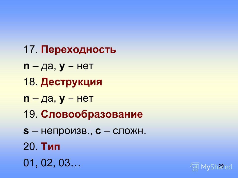 17. Переходность n – да, y нет 18. Деструкция n – да, y нет 19. Словообразование s – непроизв., c – сложн. 20. Тип 01, 02, 03… 29