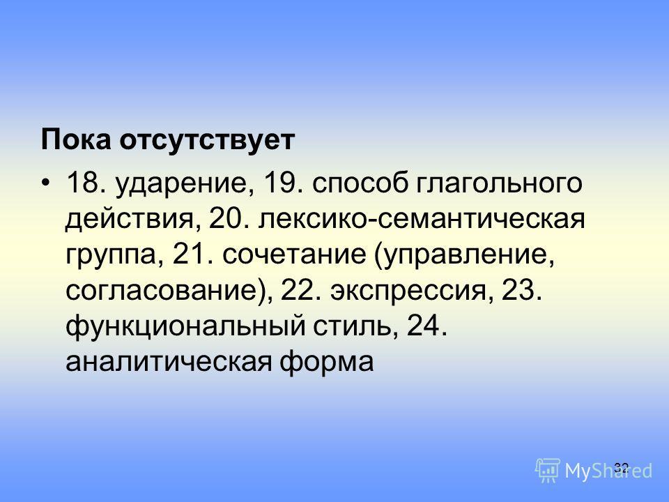 Пока отсутствует 18. ударение, 19. способ глагольного действия, 20. лексико-семантическая группа, 21. сочетание (управление, согласование), 22. экспрессия, 23. функциональный стиль, 24. аналитическая форма 32