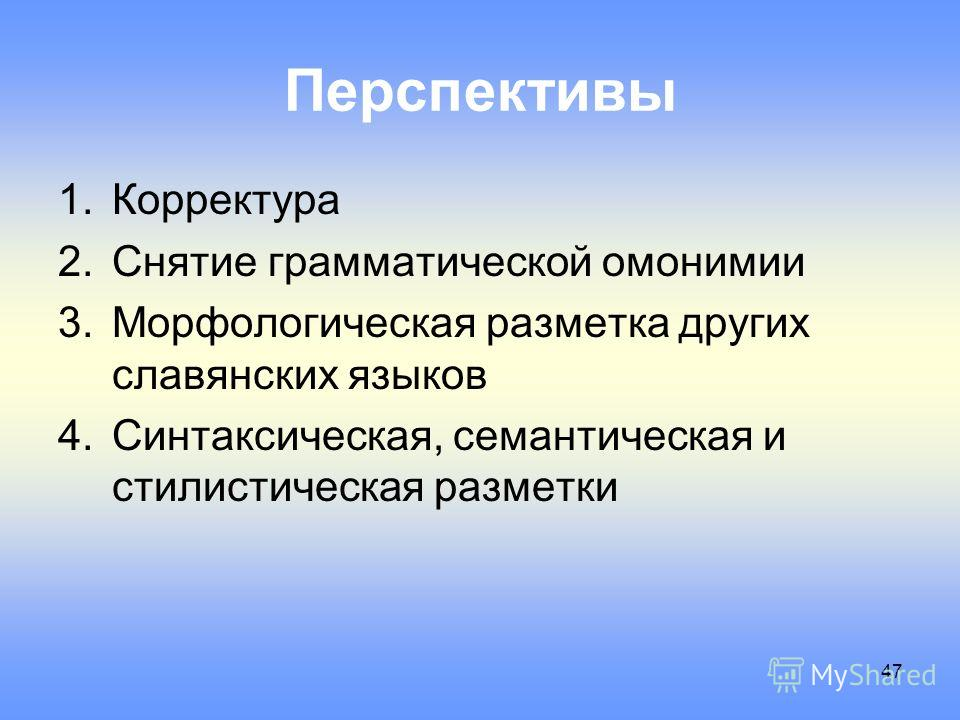 Перспективы 1. Корректура 2. Снятие грамматической омонимии 3. Морфологическая разметка других славянских языков 4.Синтаксическая, семантическая и стилистическая разметки 47