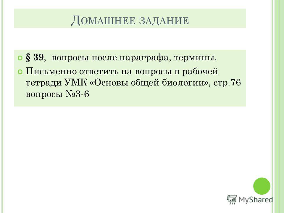 Д ОМАШНЕЕ ЗАДАНИЕ § 39, вопросы после параграфа, термины. Письменно ответить на вопросы в рабочей тетради УМК «Основы общей биологии», стр.76 вопросы 3-6