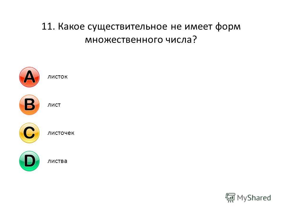 11. Какое существительное не имеет форм множественного числа? листоклистлисточеклиства