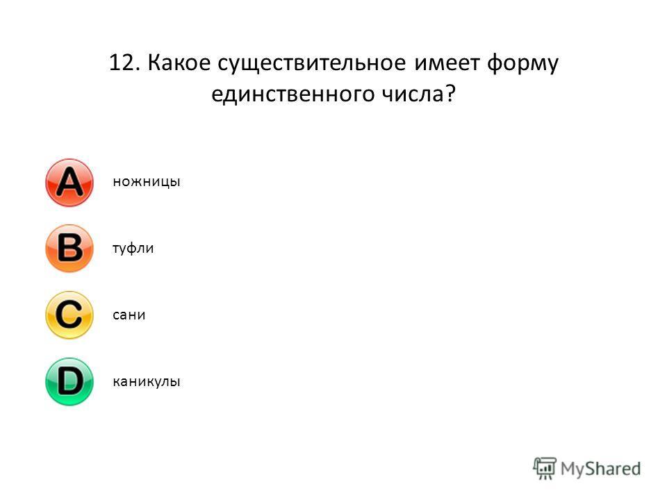 12. Какое существительное имеет форму единственного числа? ножницытуфлисаниканикулы