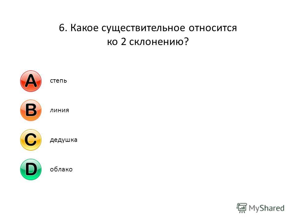 6. Какое существительное относится ко 2 склонению? степьлиниядедушкаоблако