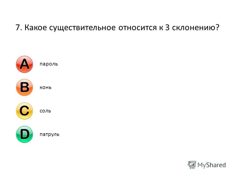 7. Какое существительное относится к 3 склонению? парольконьсольпатруль