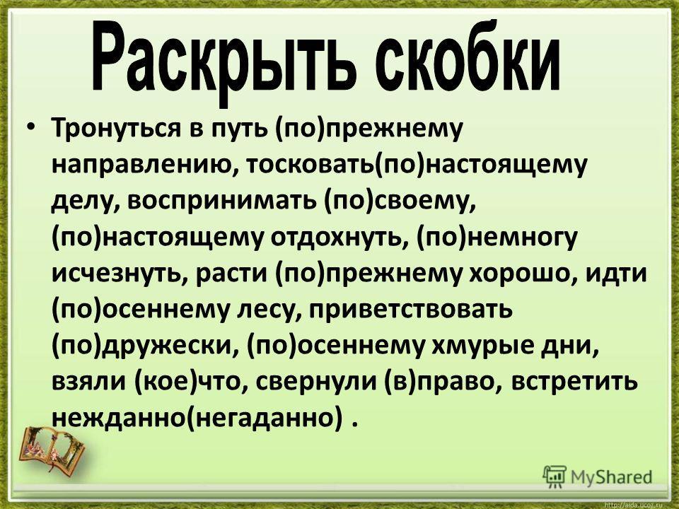 Тронуться в путь (по)прежнему направлению, тосковать(по)настоящему делу, воспринимать (по)своему, (по)настоящему отдохнуть, (по)немногу исчезнуть, расти (по)прежнему хорошо, идти (по)осеннему лесу, приветствовать (по)дружески, (по)осеннему хмурые дни