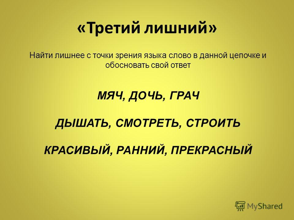 «Третий лишний» Найти лишнее с точки зрения языка слово в данной цепочке и обосновать свой ответ МЯЧ, ДОЧЬ, ГРАЧ ДЫШАТЬ, СМОТРЕТЬ, СТРОИТЬ КРАСИВЫЙ, РАННИЙ, ПРЕКРАСНЫЙ