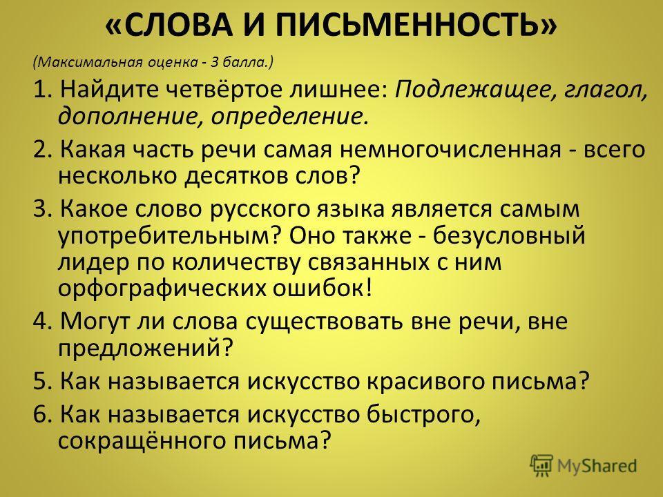 «СЛОВА И ПИСЬМЕННОСТЬ» (Максимальная оценка - 3 балла.) 1. Найдите четвёртое лишнее: Подлежащее, глагол, дополнение, определение. 2. Какая часть речи самая немногочисленная - всего несколько десятков слов? 3. Какое слово русского языка является самым
