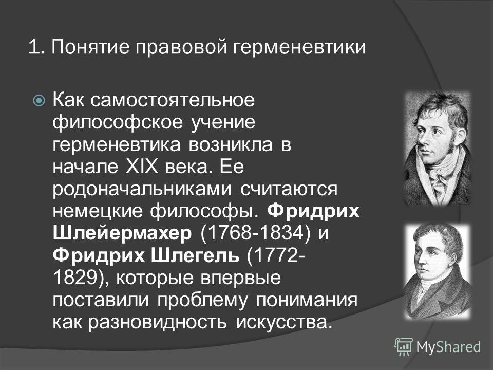 1. Понятие правовой герменевтики Как самостоятельное философское учение герменевтика возникла в начале XIX века. Ее родоначальниками считаются немецкие философы. Фридрих Шлейермахер (1768-1834) и Фридрих Шлегель (1772- 1829), которые впервые поставил